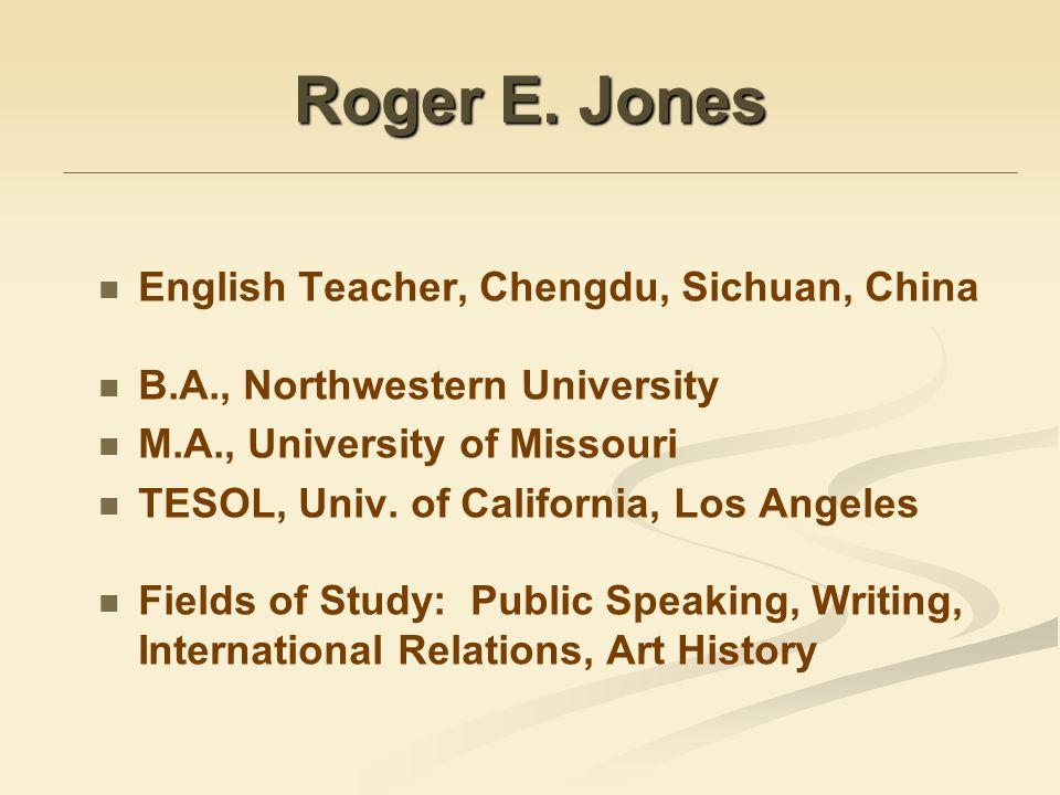 Roger E. Jones English Teacher, Chengdu, Sichuan, China B.A., Northwestern University M.A., University of Missouri TESOL, Univ. of California, Los Ang