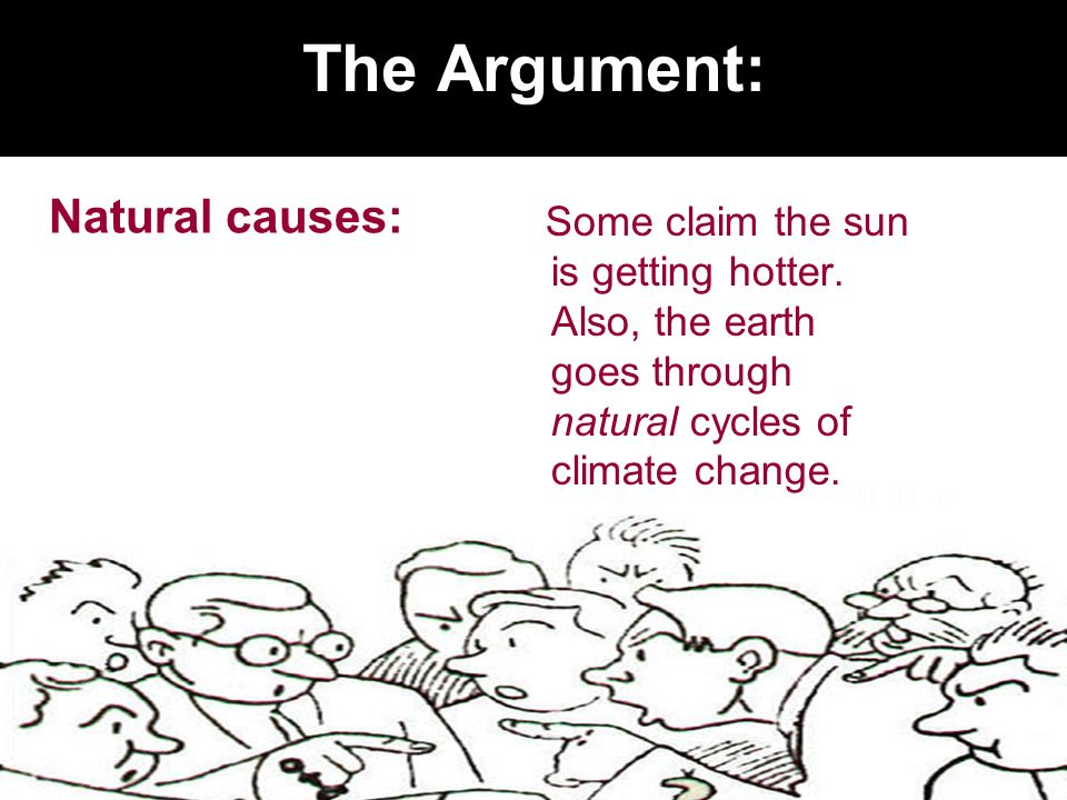 The Argument: Natural causes: Some claim the sun is getting hotter. Also, the earth goes through natural cycles of climate change.