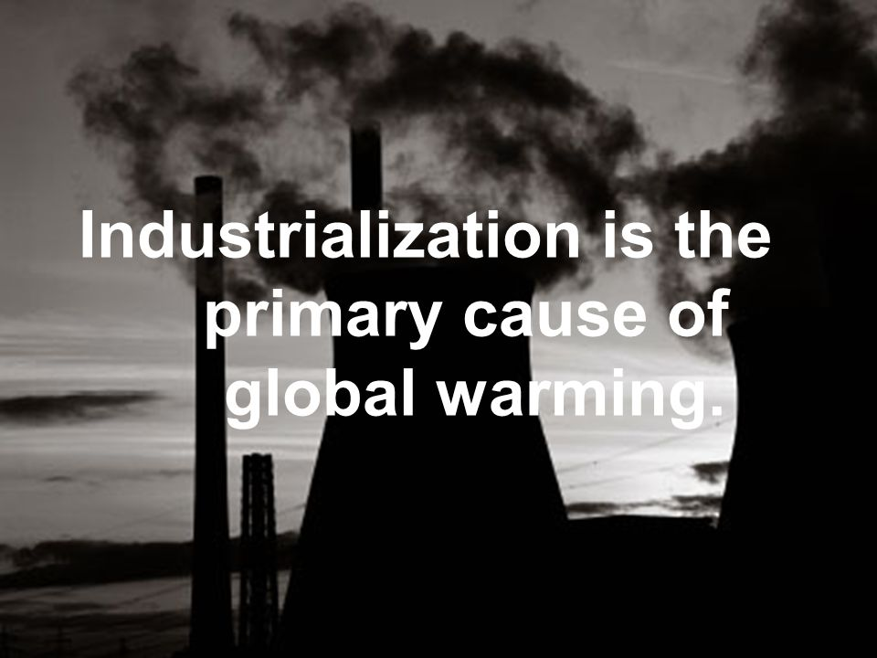 Industrialization is the primary cause of global warming.