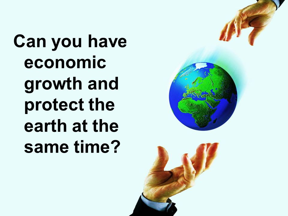 Can you have economic growth and protect the earth at the same time?