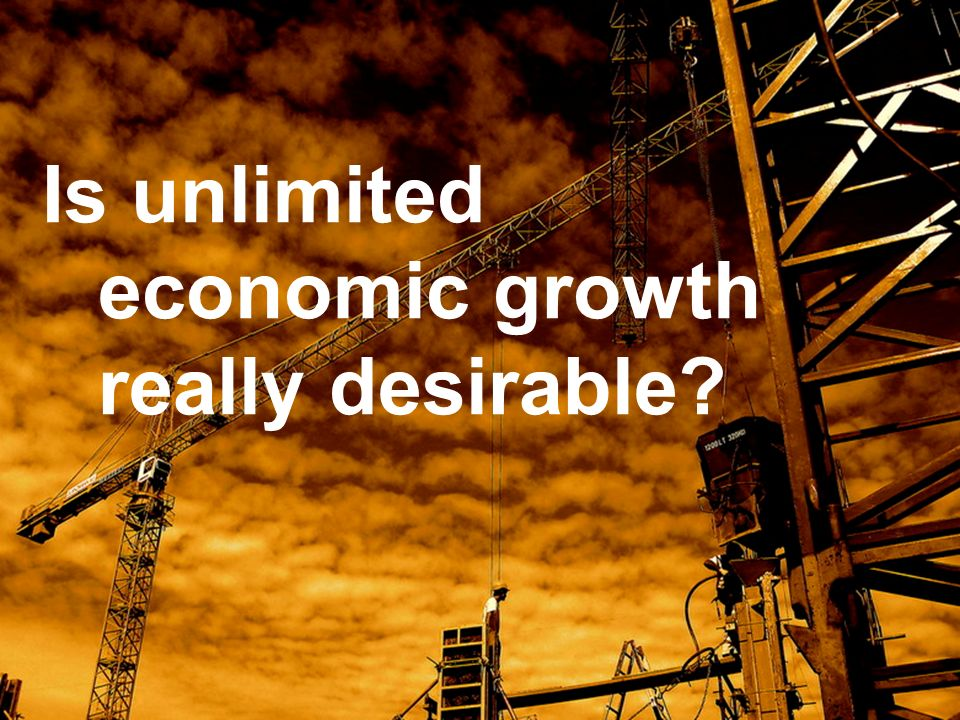 Is unlimited economic growth really desirable?