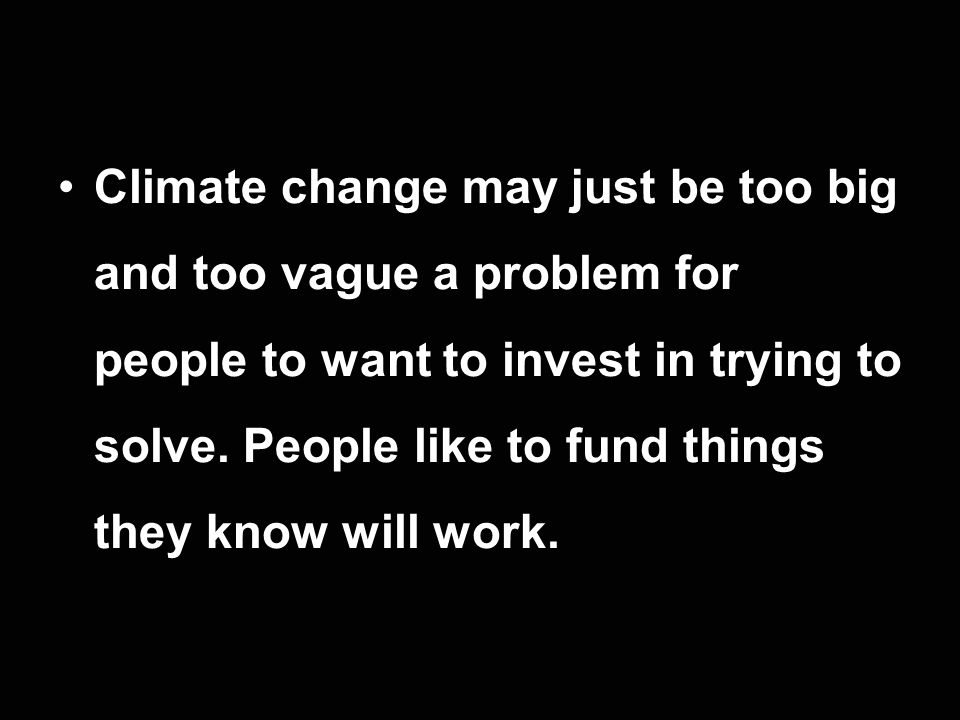 Climate change may just be too big and too vague a problem for people to want to invest in trying to solve. People like to fund things they know will