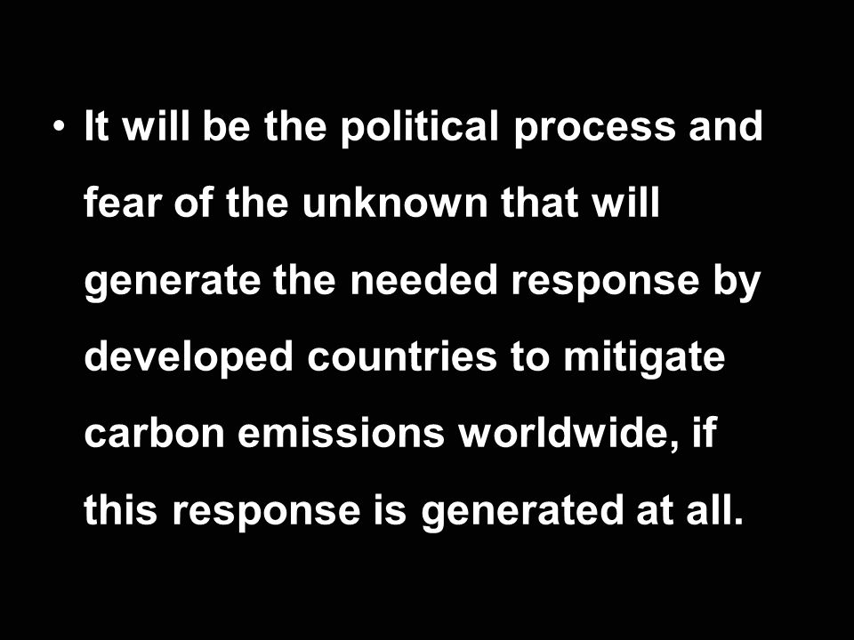It will be the political process and fear of the unknown that will generate the needed response by developed countries to mitigate carbon emissions wo
