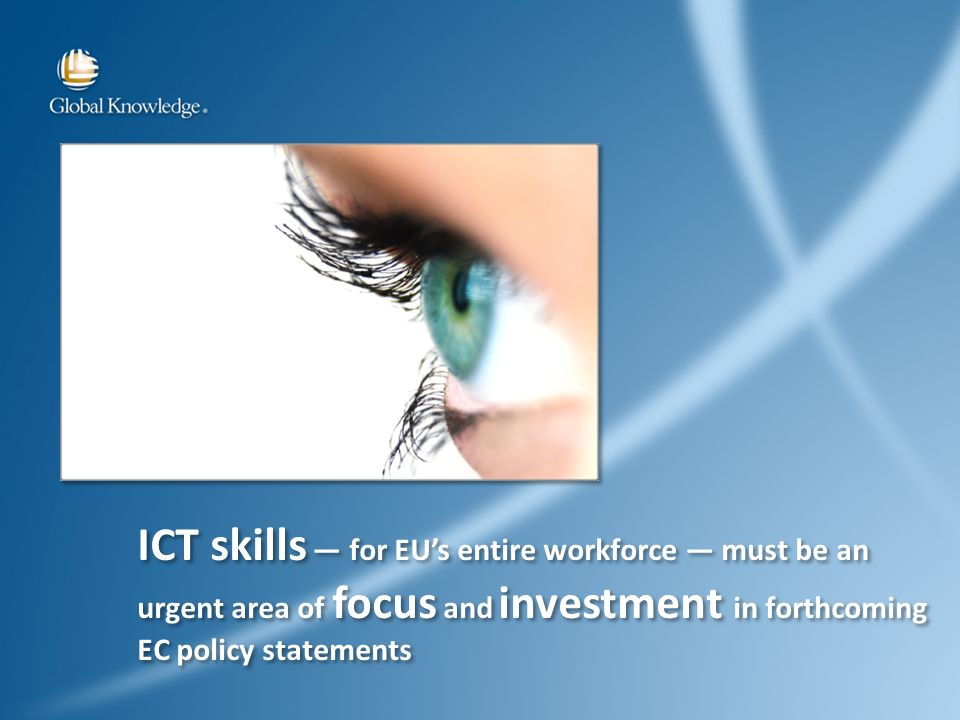 ICT skills for EUs entire workforce must be an urgent area of focus and investment in forthcoming EC policy statements ICT skills for EUs entire workforce must be an urgent area of focus and investment in forthcoming EC policy statements