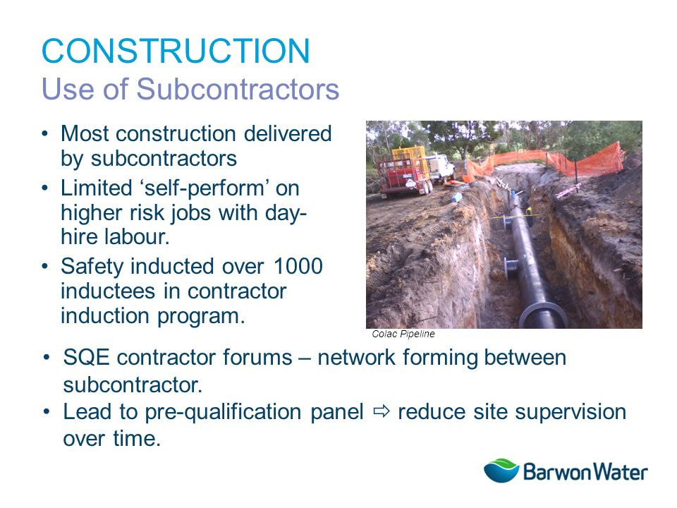 CONSTRUCTION Use of Subcontractors Most construction delivered by subcontractors Limited self-perform on higher risk jobs with day- hire labour. Safet