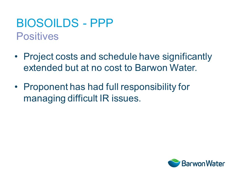 Project costs and schedule have significantly extended but at no cost to Barwon Water. Proponent has had full responsibility for managing difficult IR