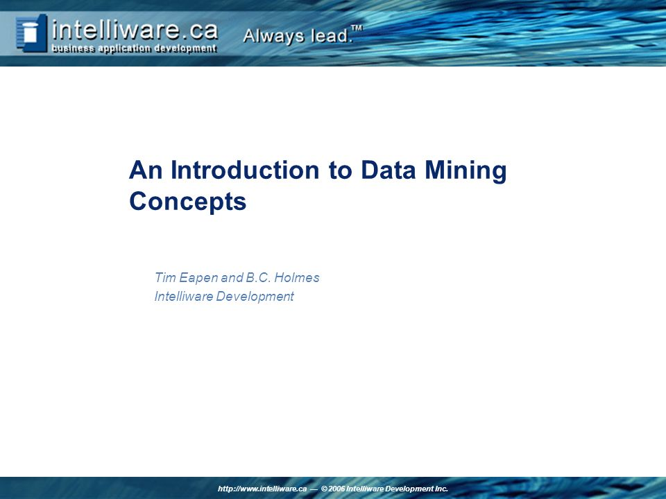 http://www.intelliware.ca © 2006 Intelliware Development Inc. An Introduction to Data Mining Concepts Tim Eapen and B.C. Holmes Intelliware Developmen