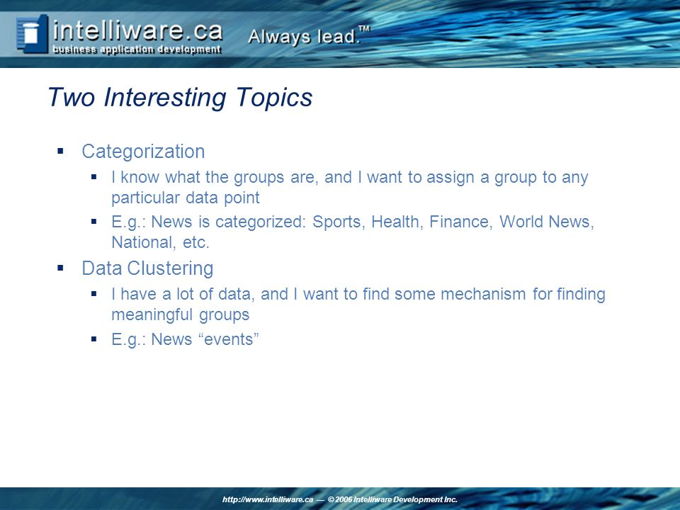 http://www.intelliware.ca © 2006 Intelliware Development Inc. Two Interesting Topics Categorization I know what the groups are, and I want to assign a