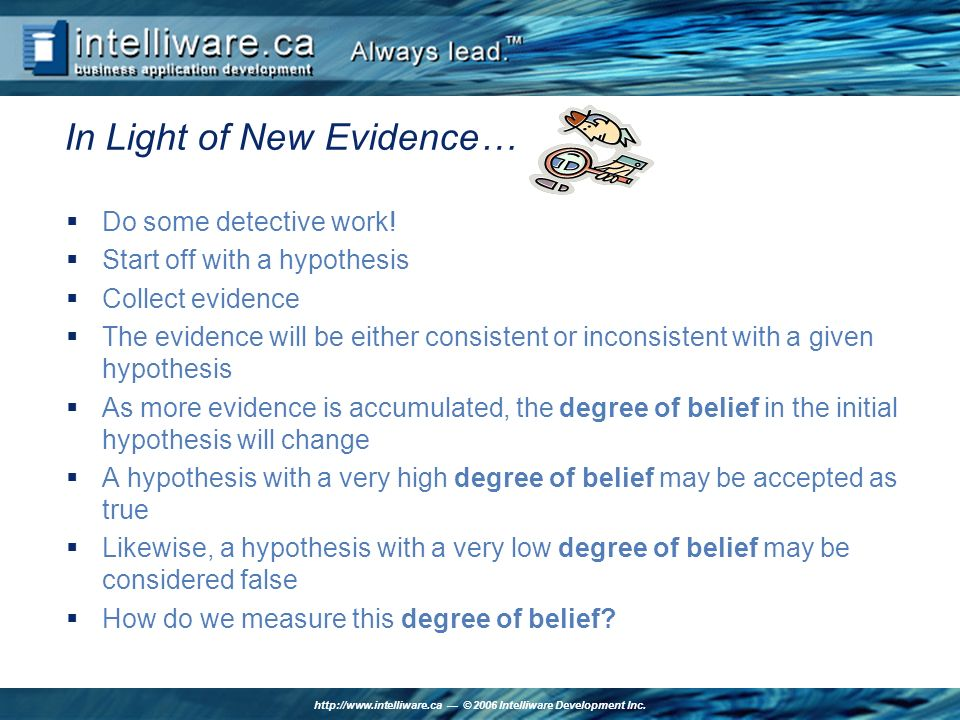 http://www.intelliware.ca © 2006 Intelliware Development Inc. In Light of New Evidence… Do some detective work! Start off with a hypothesis Collect ev