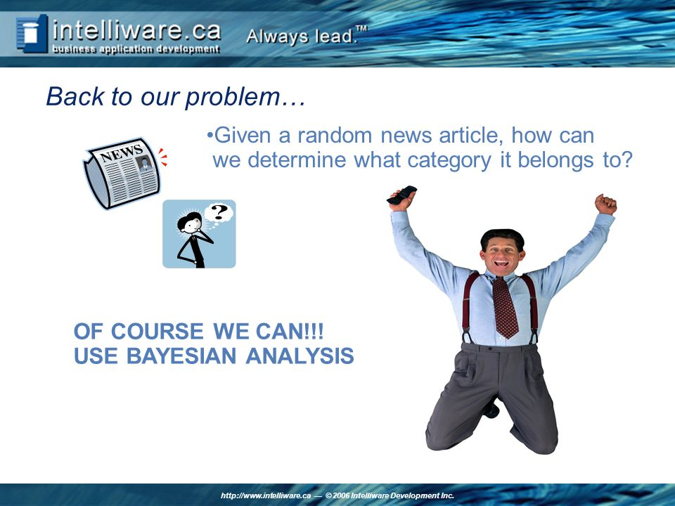 http://www.intelliware.ca © 2006 Intelliware Development Inc. Back to our problem… Given a random news article, how can we determine what category it