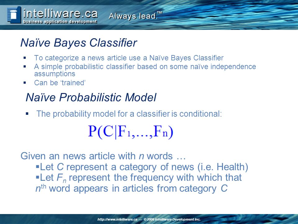 http://www.intelliware.ca © 2006 Intelliware Development Inc. Naïve Bayes Classifier To categorize a news article use a Naïve Bayes Classifier A simpl