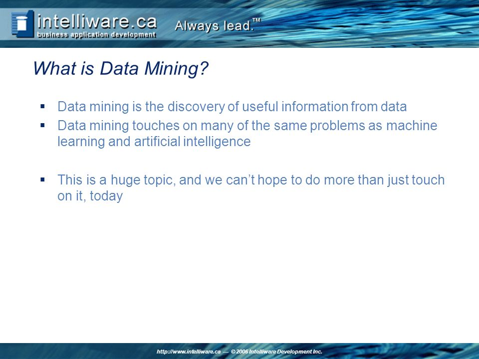 http://www.intelliware.ca © 2006 Intelliware Development Inc. What is Data Mining? Data mining is the discovery of useful information from data Data m