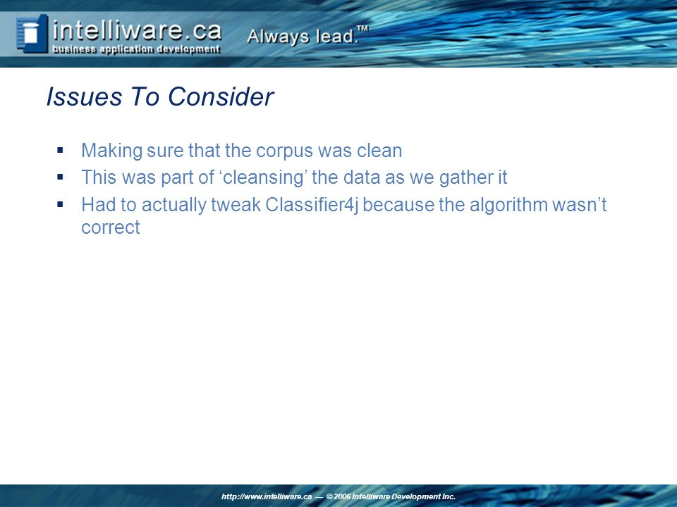 http://www.intelliware.ca © 2006 Intelliware Development Inc. Issues To Consider Making sure that the corpus was clean This was part of cleansing the
