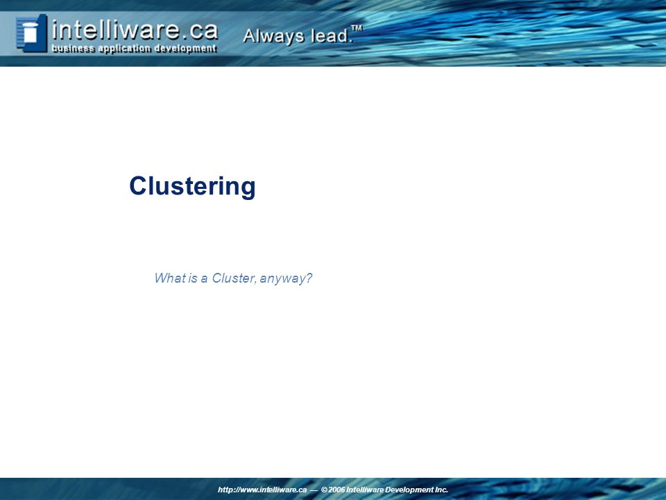 http://www.intelliware.ca © 2006 Intelliware Development Inc. Clustering What is a Cluster, anyway?