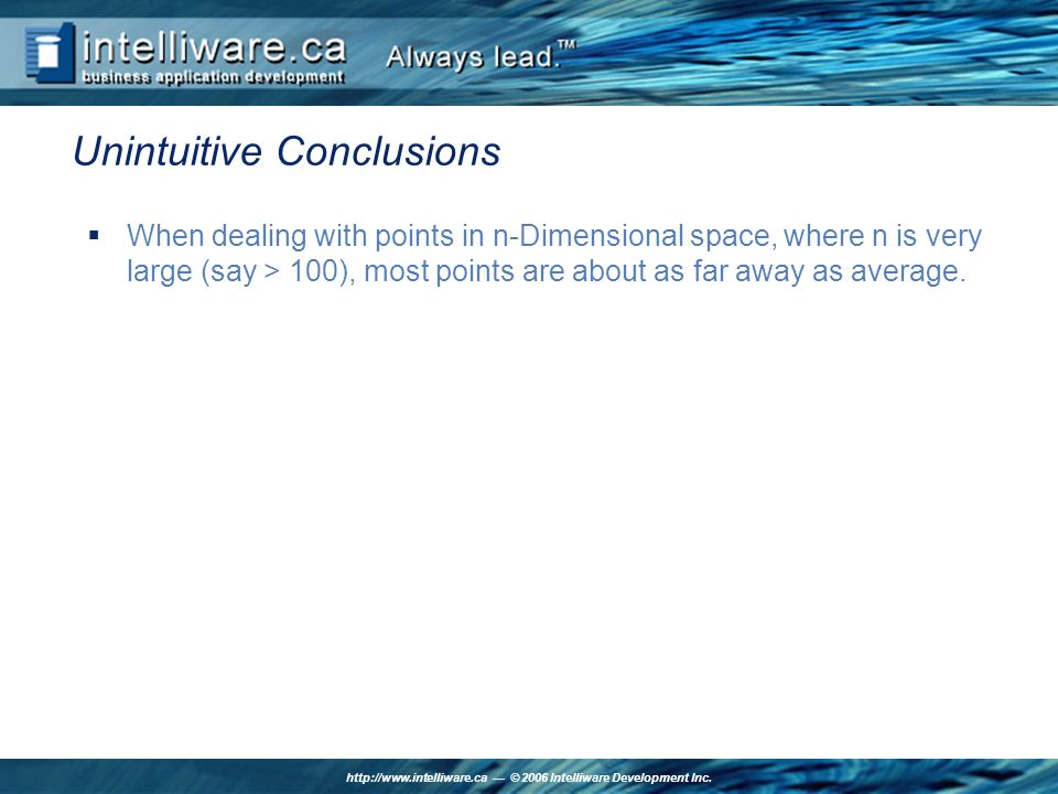 http://www.intelliware.ca © 2006 Intelliware Development Inc. Unintuitive Conclusions When dealing with points in n-Dimensional space, where n is very