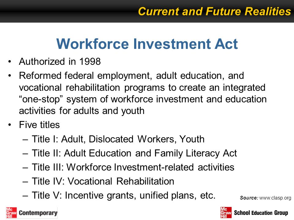 Workforce Investment Act Authorized in 1998 Reformed federal employment, adult education, and vocational rehabilitation programs to create an integrat