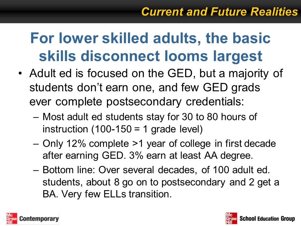 For lower skilled adults, the basic skills disconnect looms largest Adult ed is focused on the GED, but a majority of students dont earn one, and few
