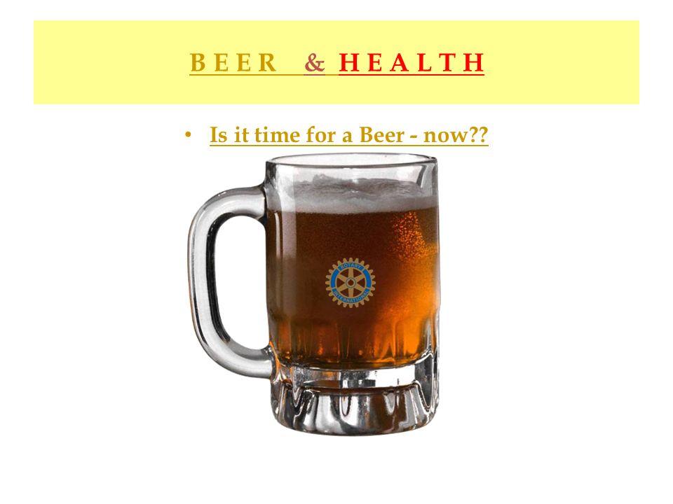 B E E R & H E A L T H Is it time for a Beer - now??