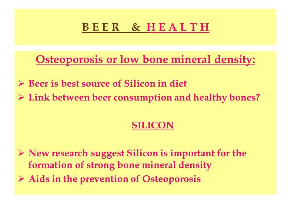 B E E R & H E A L T H Osteoporosis or low bone mineral density: Beer is best source of Silicon in diet Link between beer consumption and healthy bones