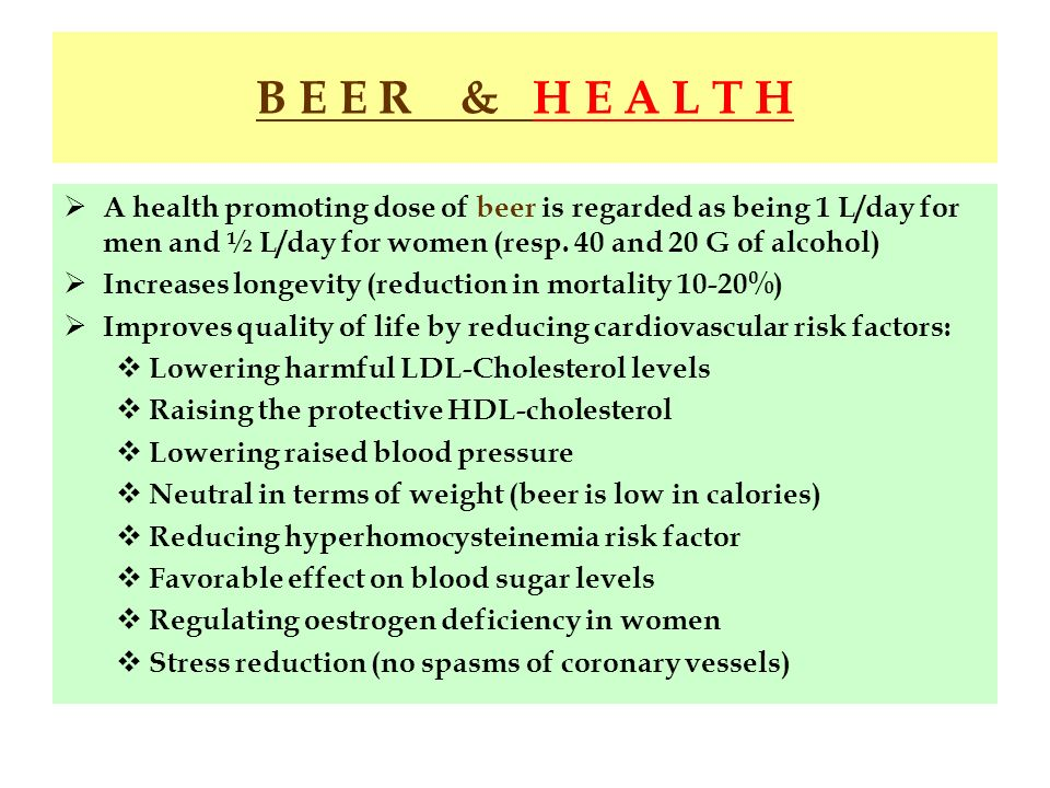 B E E R & H E A L T H A health promoting dose of beer is regarded as being 1 L/day for men and ½ L/day for women (resp. 40 and 20 G of alcohol) Increa