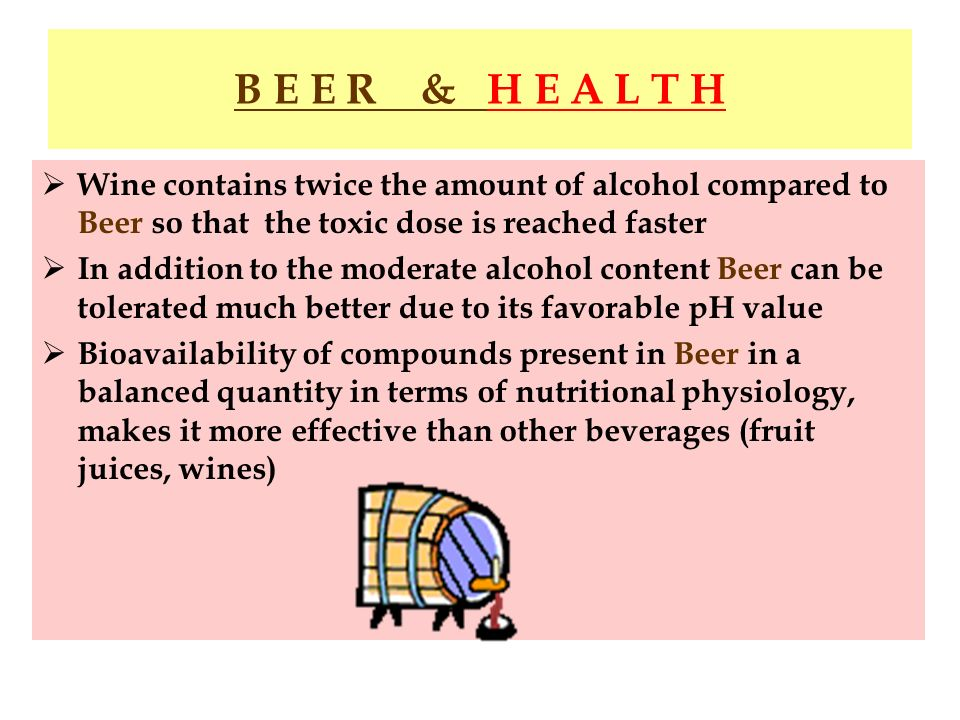 B E E R & H E A L T H Wine contains twice the amount of alcohol compared to Beer so that the toxic dose is reached faster In addition to the moderate
