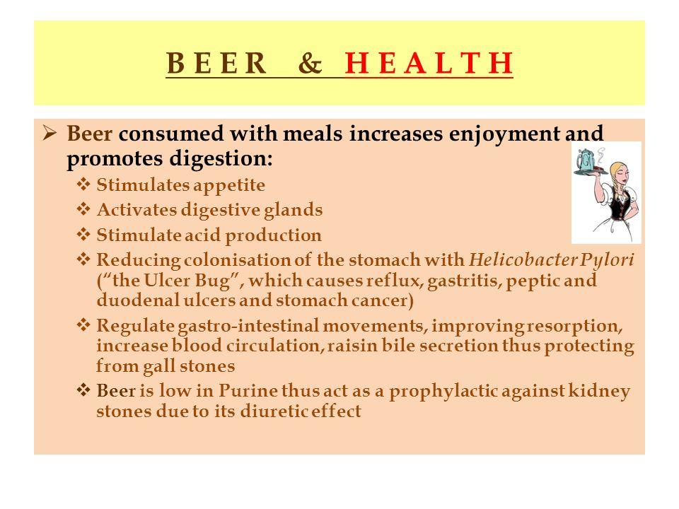 B E E R & H E A L T H Beer consumed with meals increases enjoyment and promotes digestion: Stimulates appetite Activates digestive glands Stimulate ac