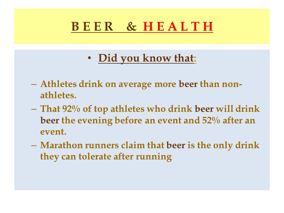B E E R & H E A L T H Did you know that: – Athletes drink on average more beer than non- athletes. – That 92% of top athletes who drink beer will drin