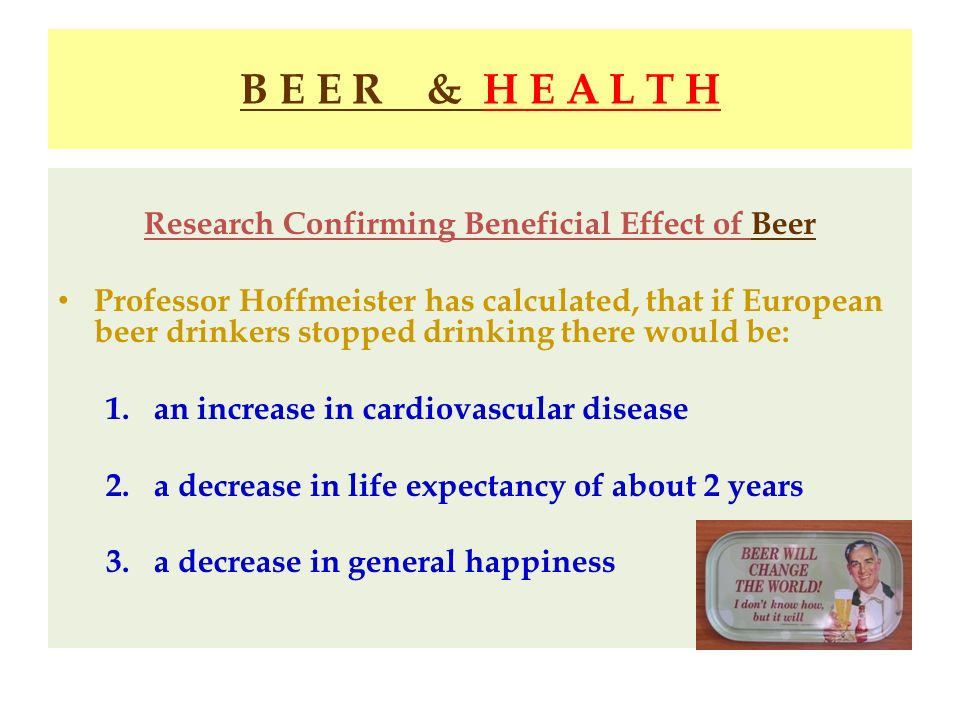 B E E R & H E A L T H Research Confirming Beneficial Effect of Beer Professor Hoffmeister has calculated, that if European beer drinkers stopped drink