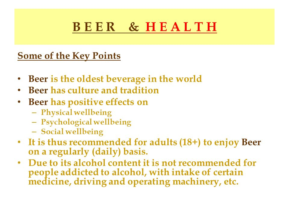 B E E R & H E A L T H Some of the Key Points Beer is the oldest beverage in the world Beer has culture and tradition Beer has positive effects on – Ph