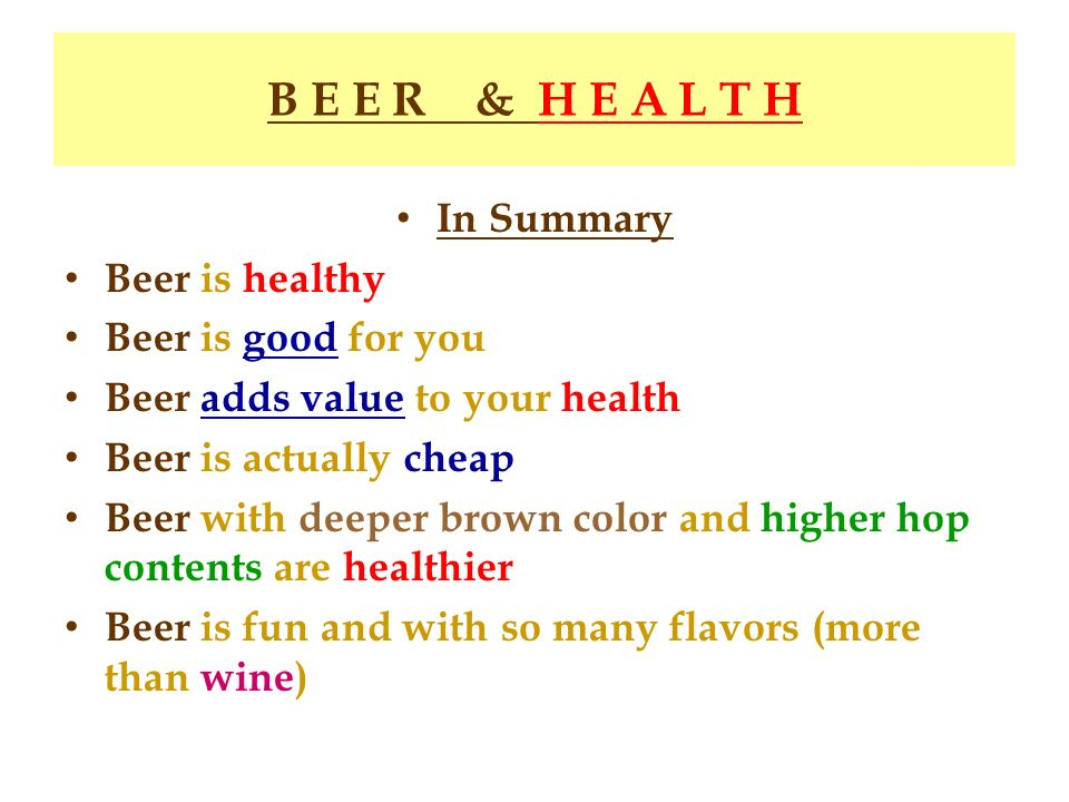 B E E R & H E A L T H In Summary Beer is healthy Beer is good for you Beer adds value to your health Beer is actually cheap Beer with deeper brown col