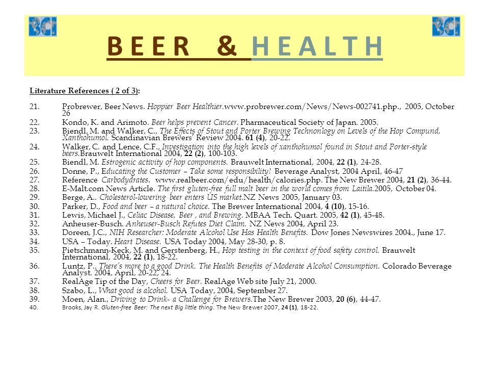 B E E R & H E A L T H Literature References ( 2 of 3): 21.Probrewer, Beer News. Hoppier Beer Healthier. www.probrewer.com/News/News-002741.php., 2005,