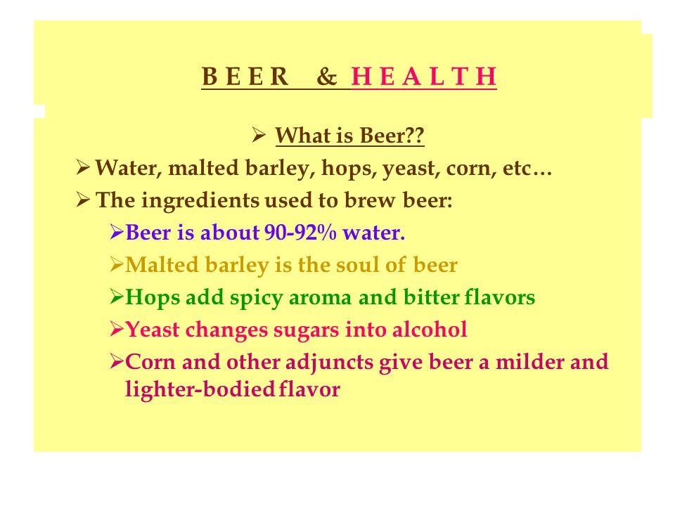 Beer & Health What is Beer?? Water, malted barley, hops, yeast, corn, etc… The ingredients used to brew beer: Beer is about 90-92% water. Malted barle