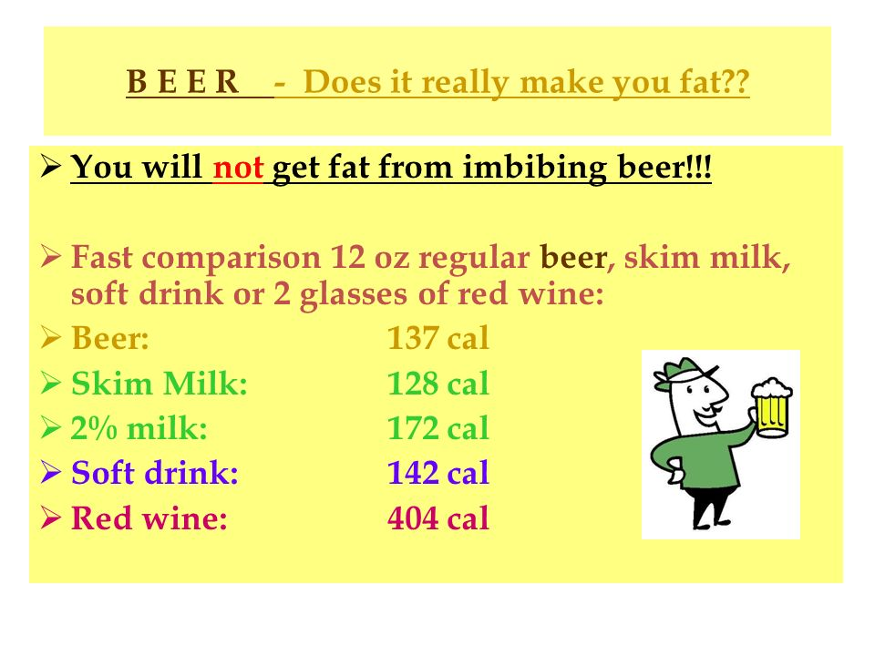 B E E R - Does it really make you fat?? You will not get fat from imbibing beer!!! Fast comparison 12 oz regular beer, skim milk, soft drink or 2 glas
