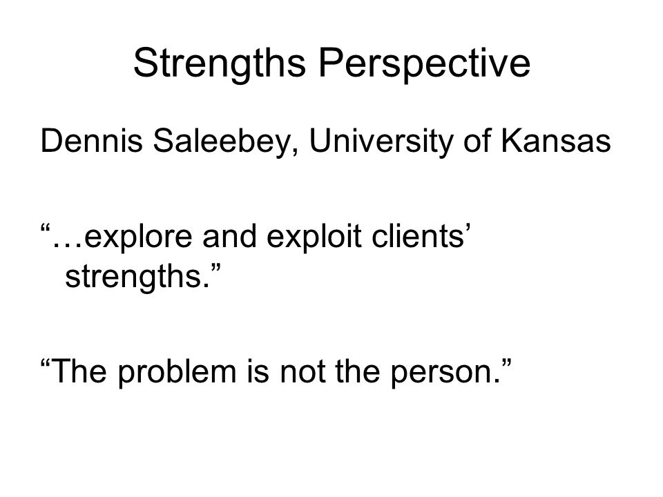 Strengths Perspective Dennis Saleebey, University of Kansas …explore and exploit clients strengths. The problem is not the person.