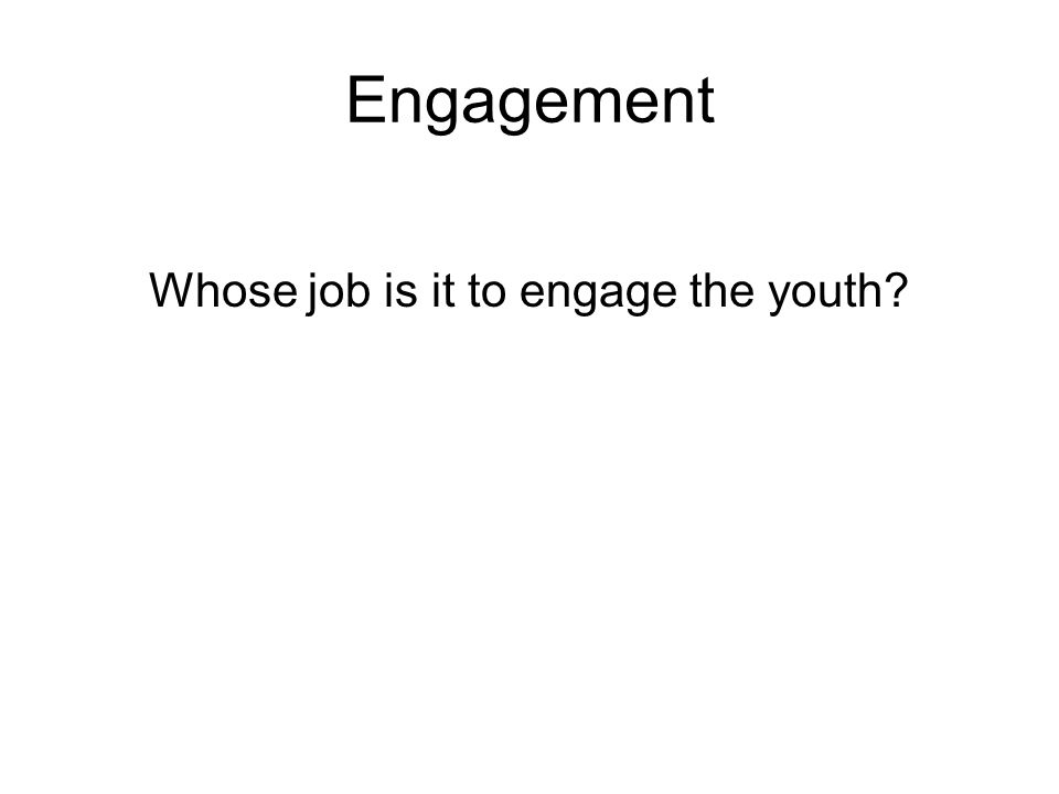 Engagement Whose job is it to engage the youth?
