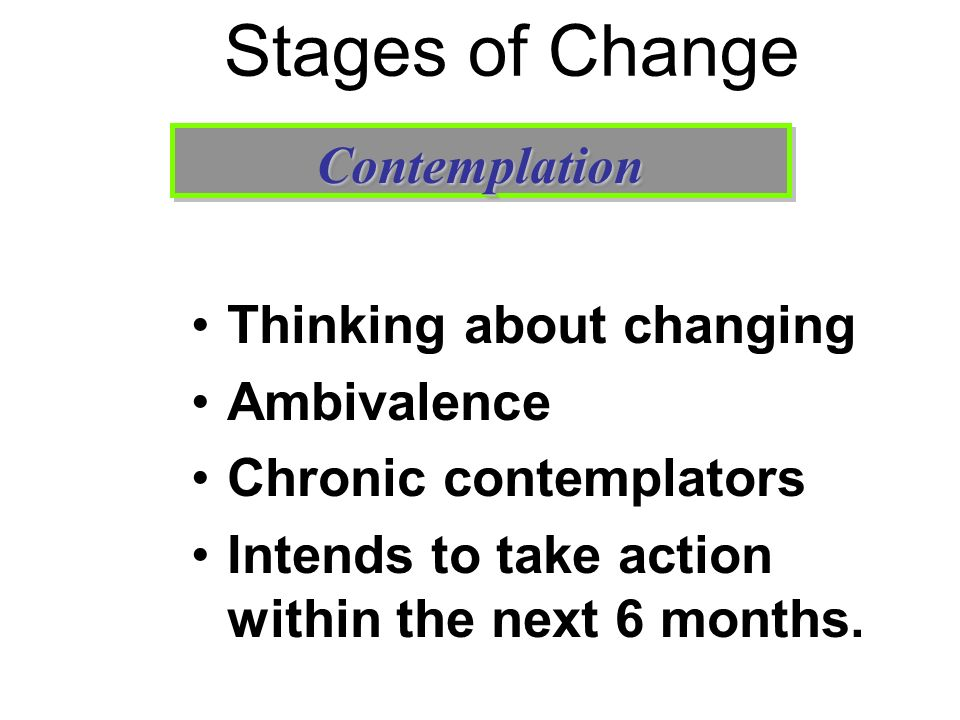 Stages of Change Thinking about changing Ambivalence Chronic contemplators Intends to take action within the next 6 months. ContemplationContemplation