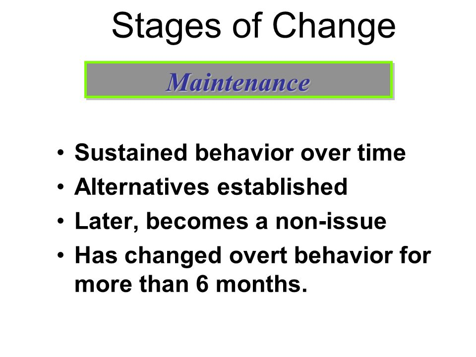 Stages of Change Sustained behavior over time Alternatives established Later, becomes a non-issue Has changed overt behavior for more than 6 months. M