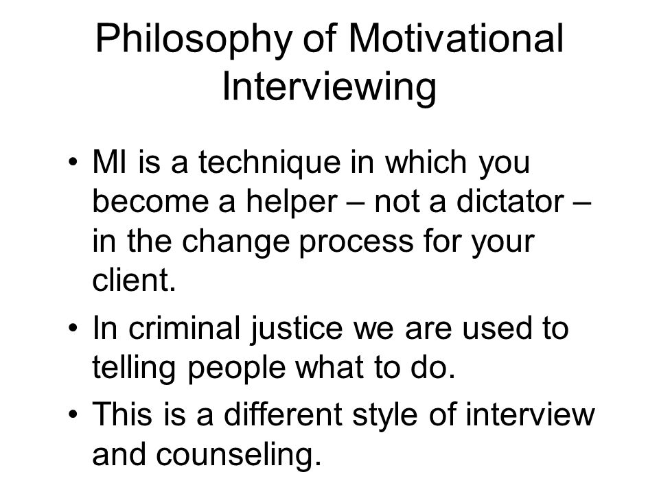 Philosophy of Motivational Interviewing MI is a technique in which you become a helper – not a dictator – in the change process for your client. In cr