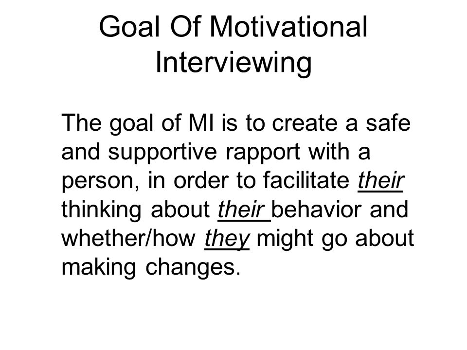 Goal Of Motivational Interviewing The goal of MI is to create a safe and supportive rapport with a person, in order to facilitate their thinking about