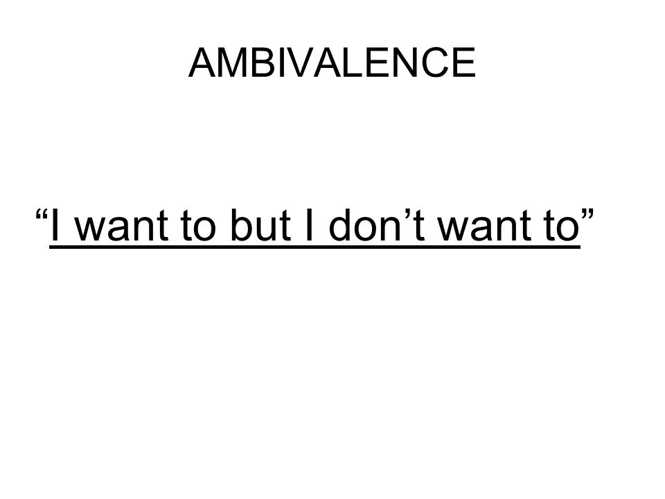AMBIVALENCE I want to but I dont want to