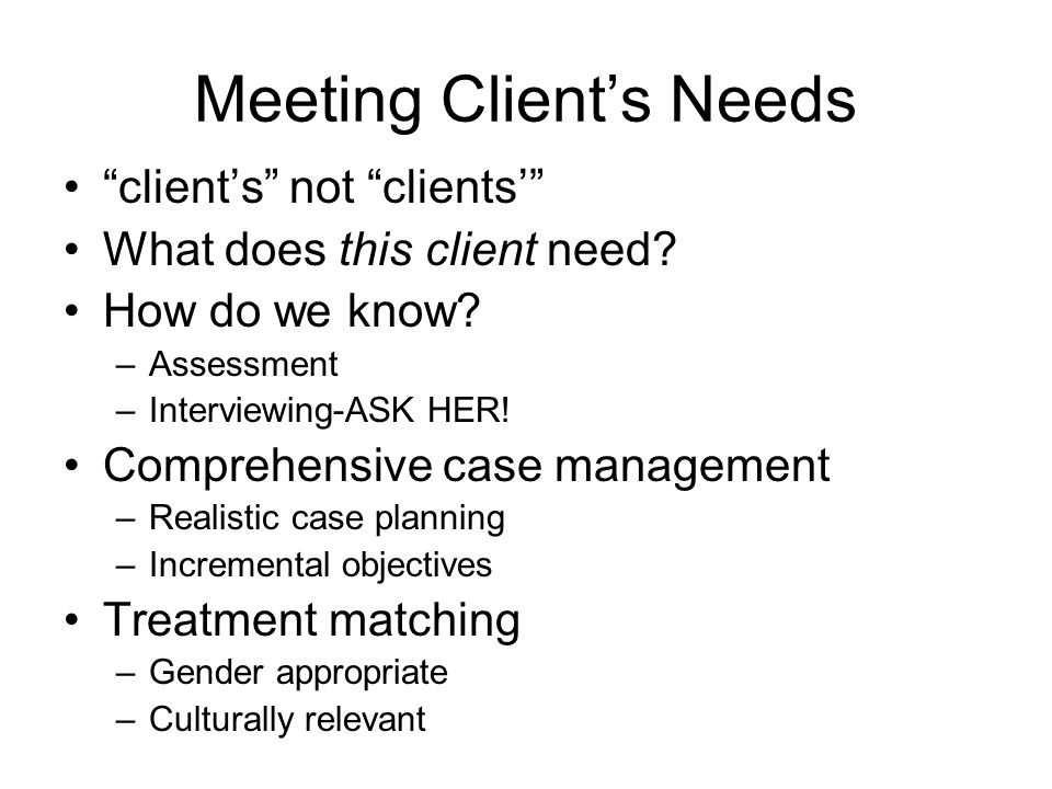 Meeting Clients Needs clients not clients What does this client need? How do we know? –Assessment –Interviewing-ASK HER! Comprehensive case management