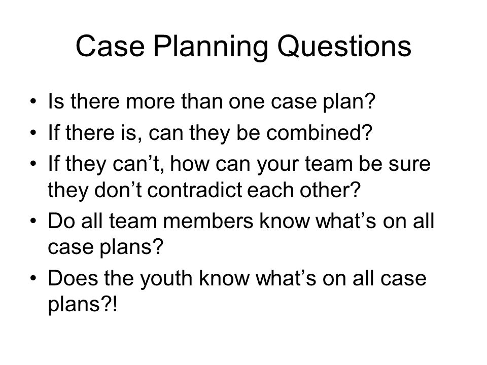 Case Planning Questions Is there more than one case plan? If there is, can they be combined? If they cant, how can your team be sure they dont contrad