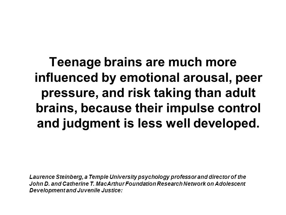 Teenage brains are much more influenced by emotional arousal, peer pressure, and risk taking than adult brains, because their impulse control and judg