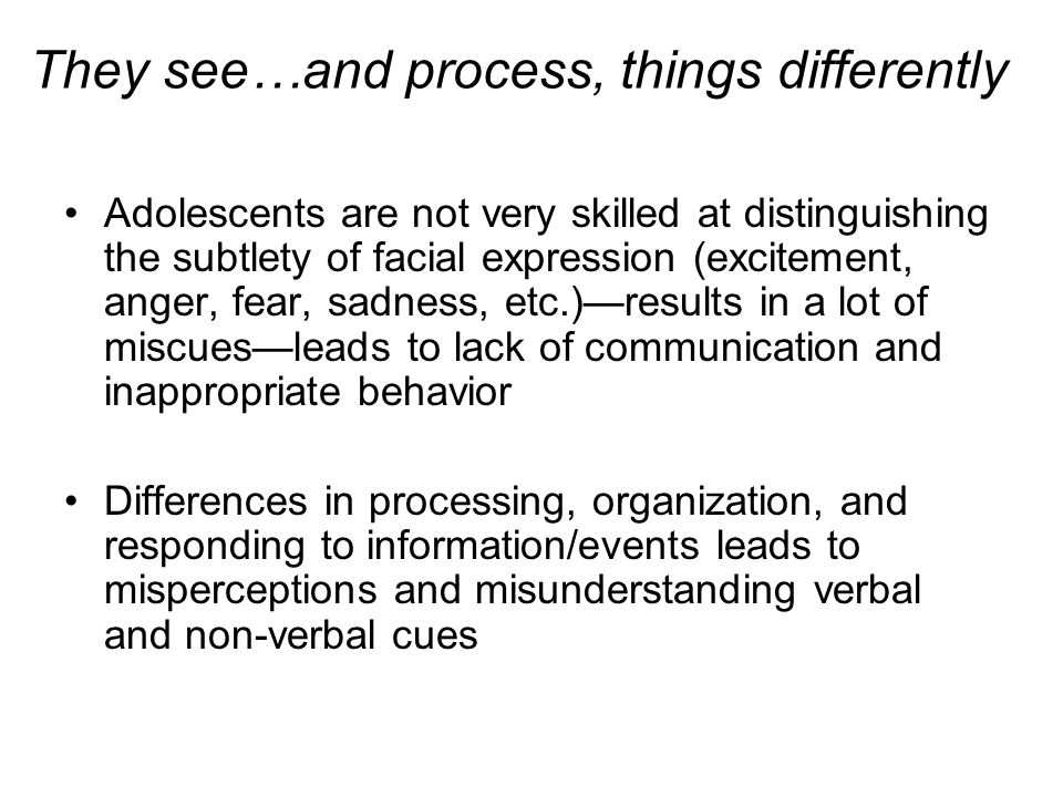 They see…and process, things differently Adolescents are not very skilled at distinguishing the subtlety of facial expression (excitement, anger, fear
