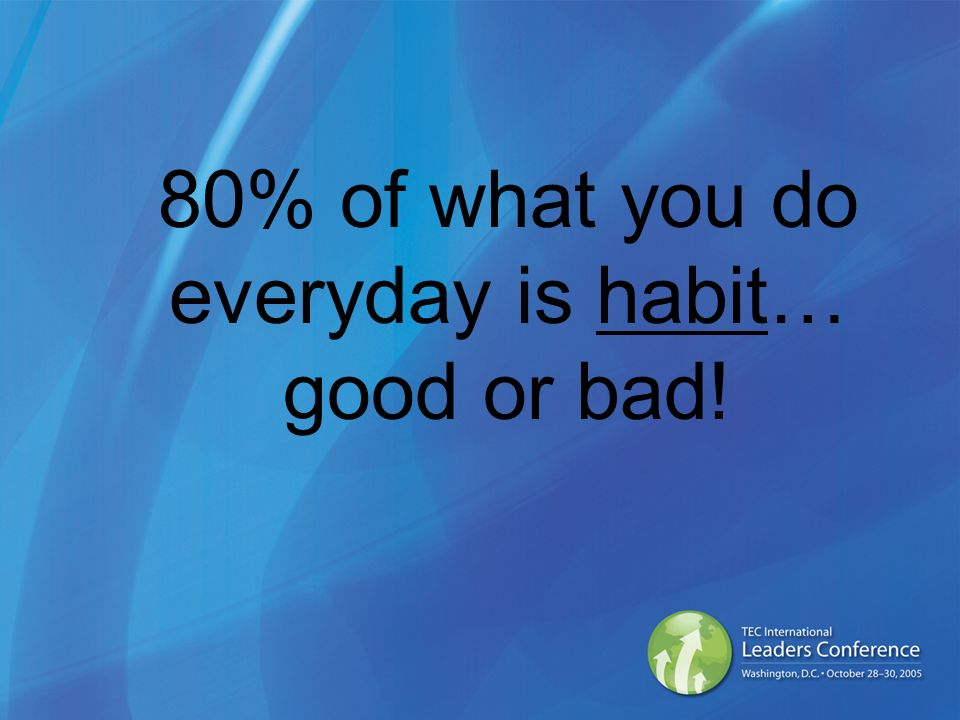 80% of what you do everyday is habit… good or bad!
