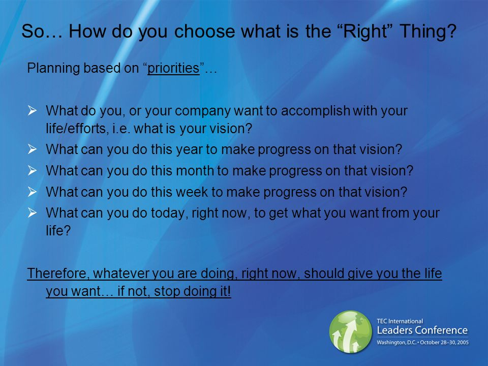 So… How do you choose what is the Right Thing? Planning based on priorities… What do you, or your company want to accomplish with your life/efforts, i