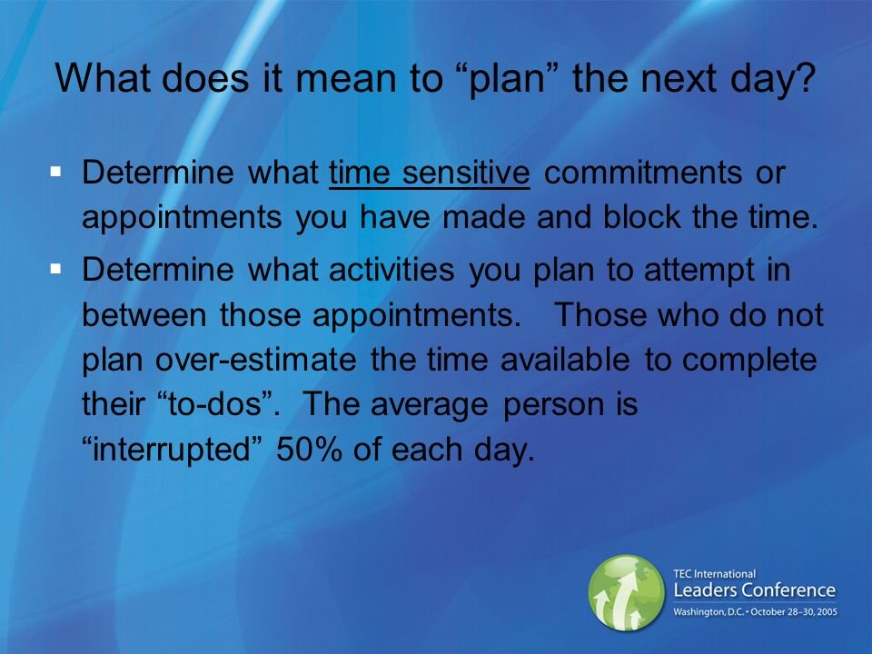 What does it mean to plan the next day? Determine what time sensitive commitments or appointments you have made and block the time. Determine what act