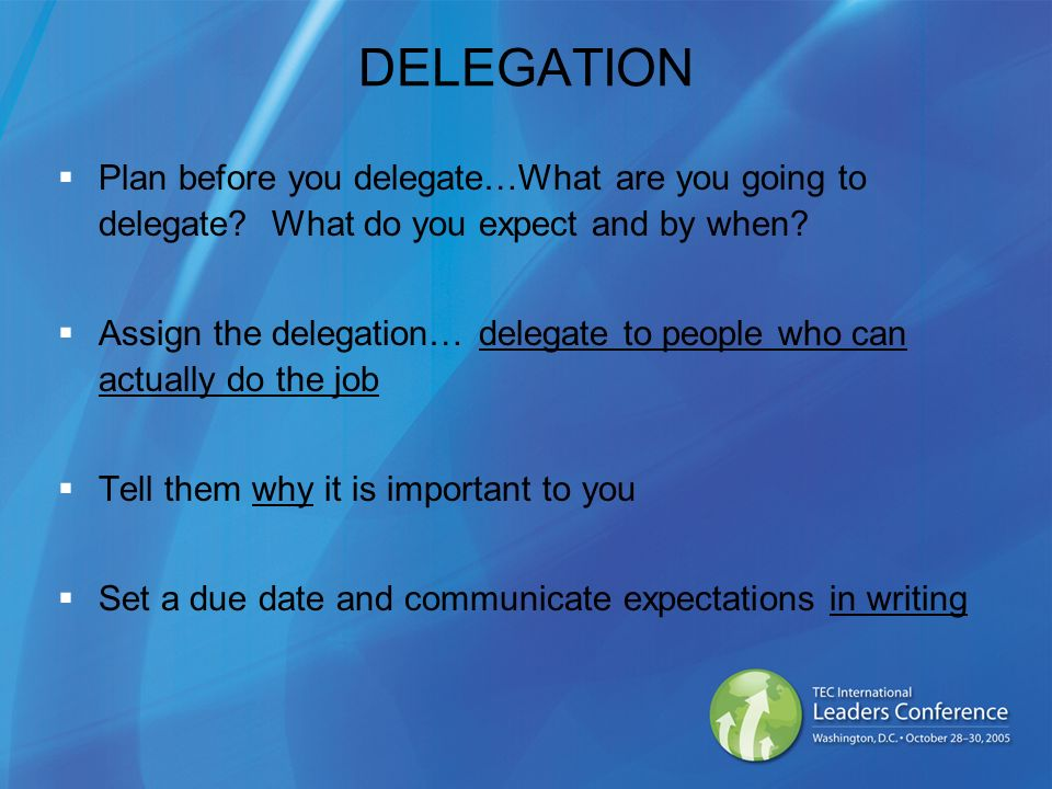DELEGATION Plan before you delegate…What are you going to delegate? What do you expect and by when? Assign the delegation… delegate to people who can