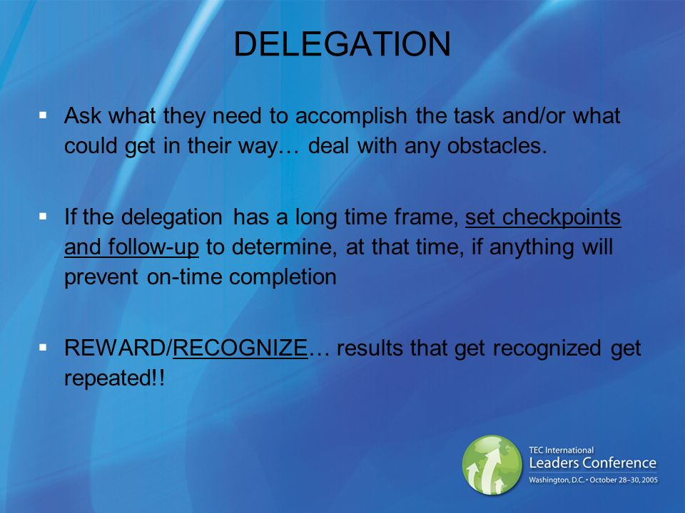 DELEGATION Ask what they need to accomplish the task and/or what could get in their way… deal with any obstacles. If the delegation has a long time fr