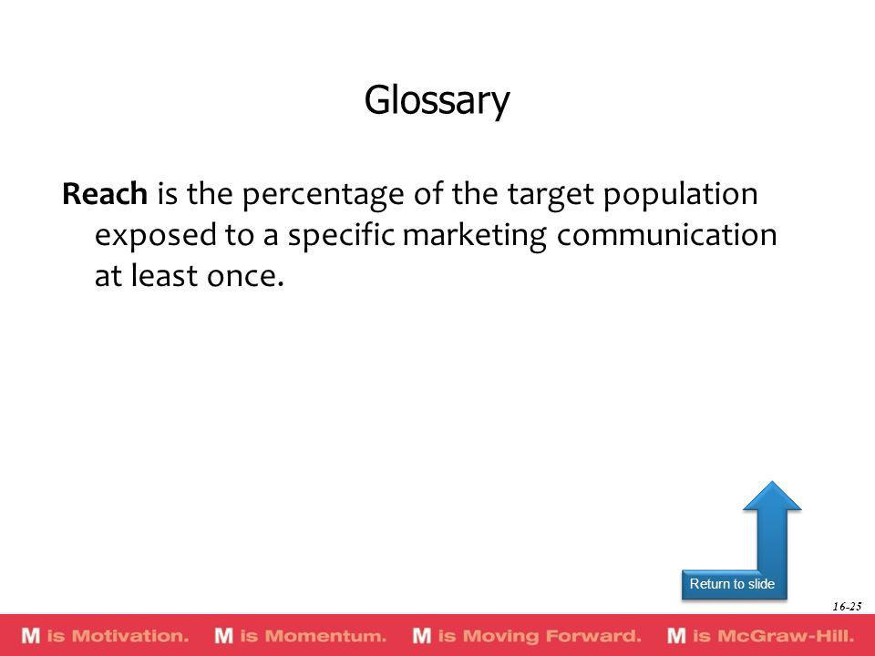 Return to slide Reach is the percentage of the target population exposed to a specific marketing communication at least once. Glossary 16-25